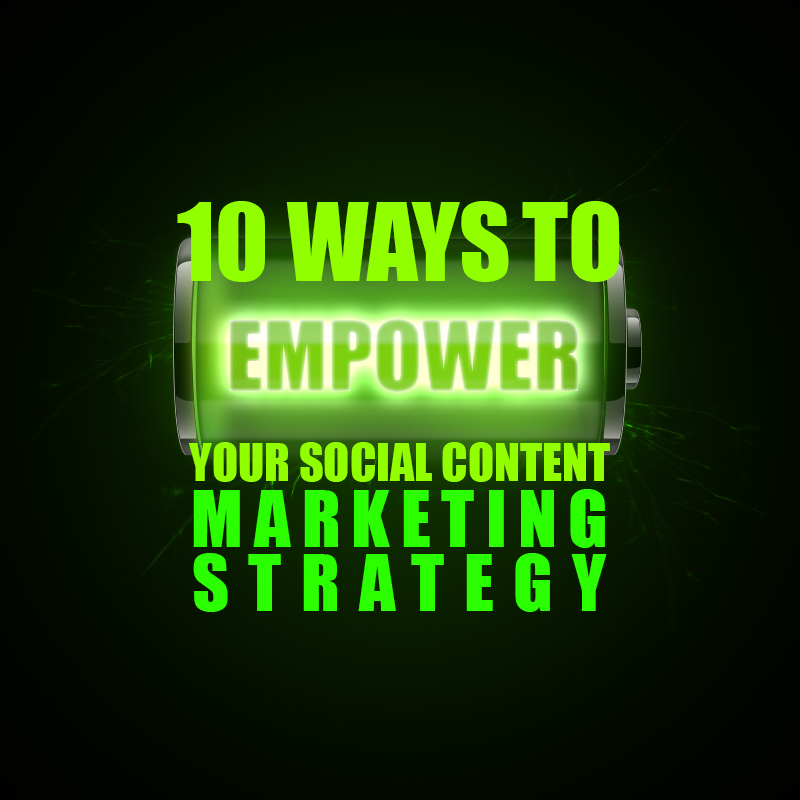 10 Ways To Empower Your Social Content Marketing Strategy